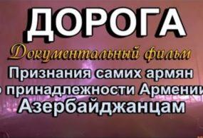 Док фильм: «ДОРОГА» Признания самих армян о принадлежности Армении — Азербайджанцам